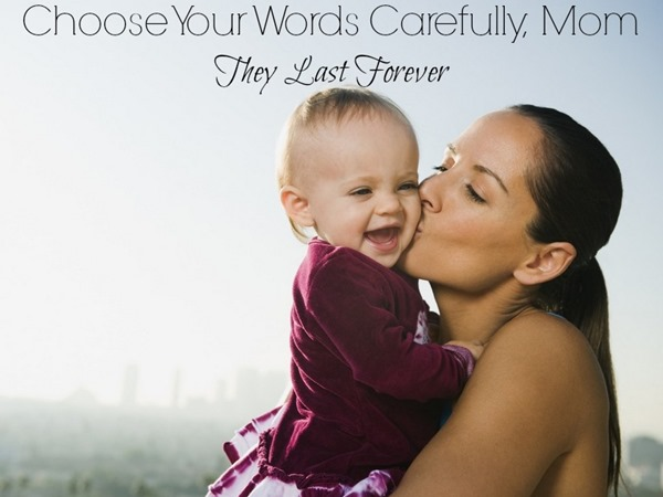 Choose Your Words Carefully Mom They Last Forever
