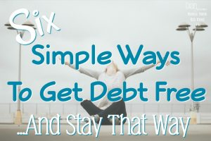 Six Simple Ways To Get Debt Free And Stay That Way!