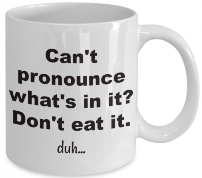 White Coffee Mug - Black Block Letters:  Can't pronounce what's in it?  Don't eat it.  duh...