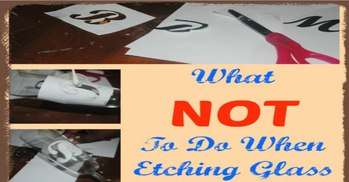 Etching Glass:  What NOT To Do When Etching Glass!