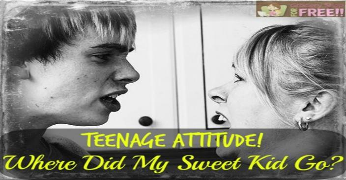 Teenage Attitude! Where Did My Sweet Kid Go?